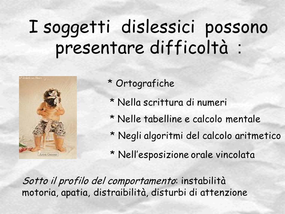 I soggetti dislessici possono presentare difficoltà : * Ortografiche * Nella scrittura di numeri * Nelle tabelline e calcolo mentale * Negli algoritmi