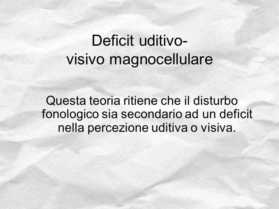 Deficit uditivo- visivo magnocellulare Questa teoria ritiene che il disturbo fonologico sia secondario ad un deficit nella percezione uditiva o visiva