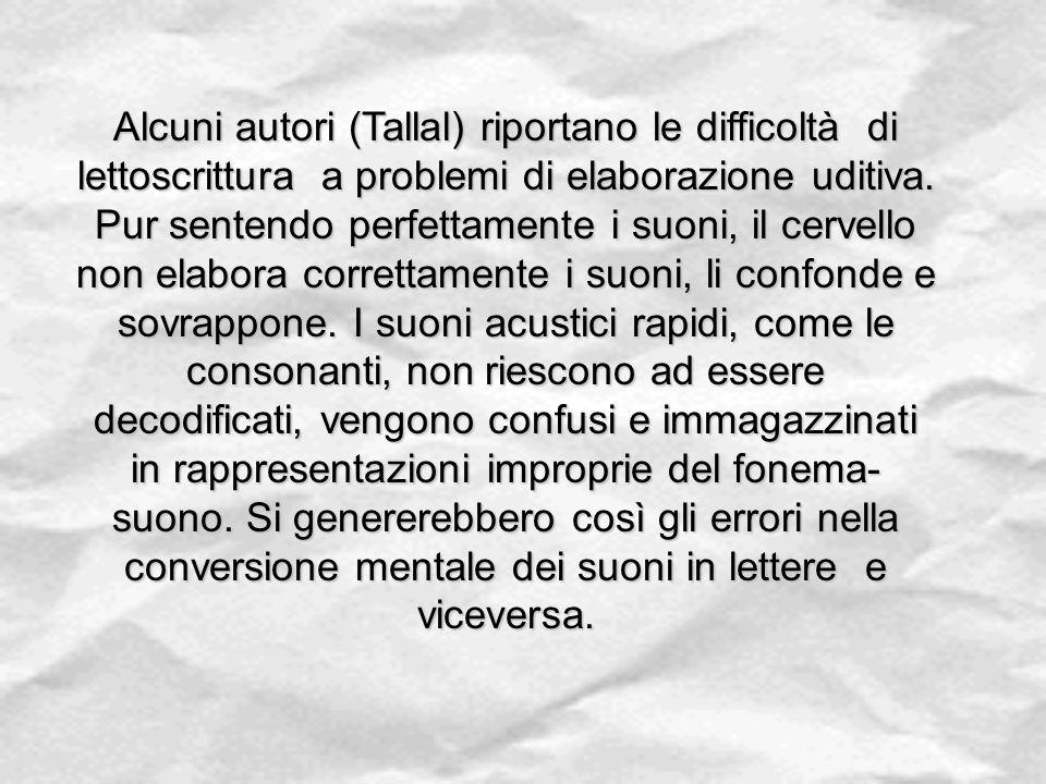 Alcuni autori (Tallal) riportano le difficoltà di lettoscrittura a problemi di elaborazione uditiva. Pur sentendo perfettamente i suoni, il cervello n