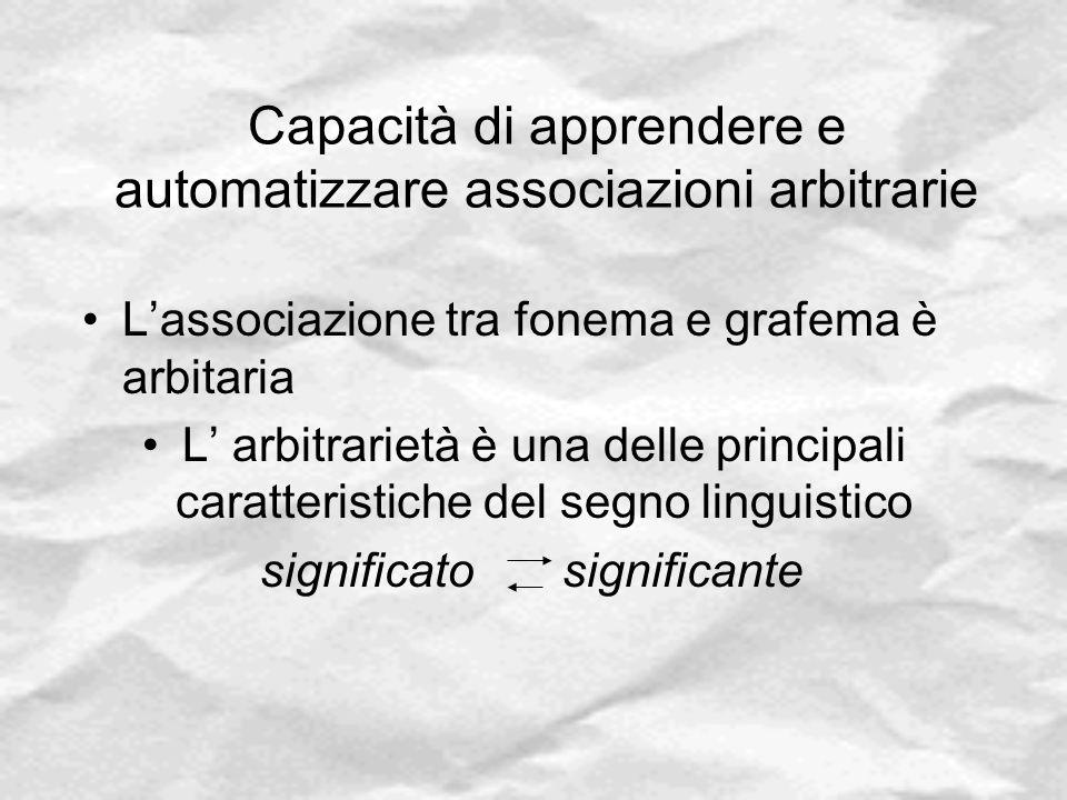 Capacità di apprendere e automatizzare associazioni arbitrarie L'associazione tra fonema e grafema è arbitaria L' arbitrarietà è una delle principali