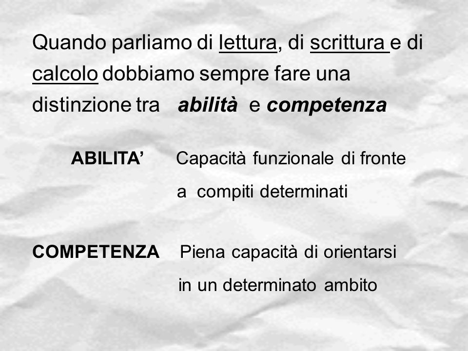 Quando parliamo di lettura, di scrittura e di calcolo dobbiamo sempre fare una distinzione tra abilità e competenza ABILITA' Capacità funzionale di fr