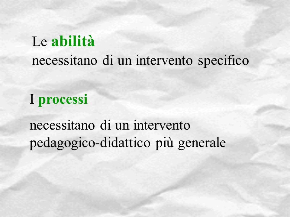Le abilità necessitano di un intervento specifico I processi necessitano di un intervento pedagogico-didattico più generale