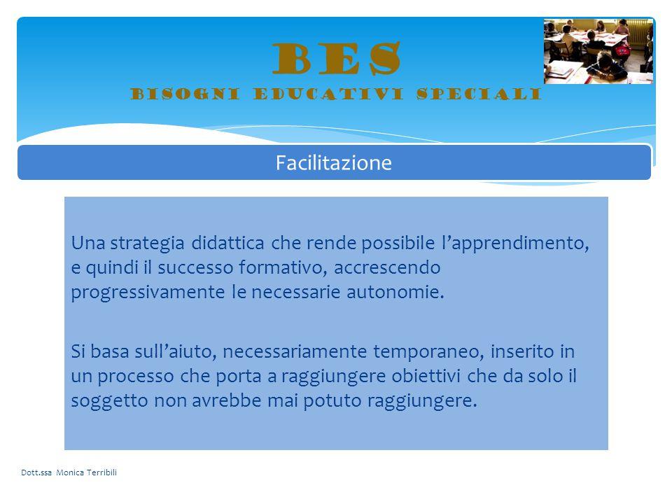 BES bisogni educativi speciali Dott.ssa Monica Terribili Facilitazione Una strategia didattica che rende possibile l'apprendimento, e quindi il succes