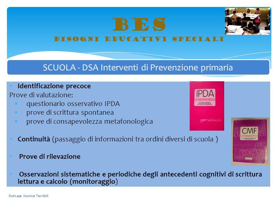 BES bisogni educativi speciali Dott.ssa Monica Terribili SCUOLA - DSA Interventi di Prevenzione primaria  Identificazione precoce Prove di valutazion