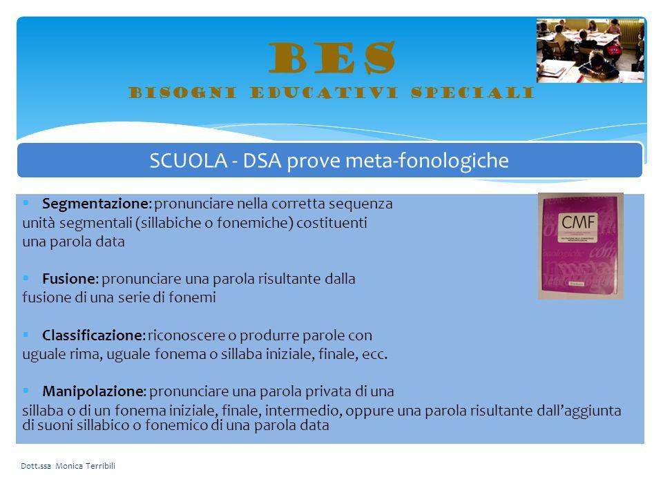 BES bisogni educativi speciali Dott.ssa Monica Terribili SCUOLA - DSA prove meta-fonologiche  Segmentazione: pronunciare nella corretta sequenza unit
