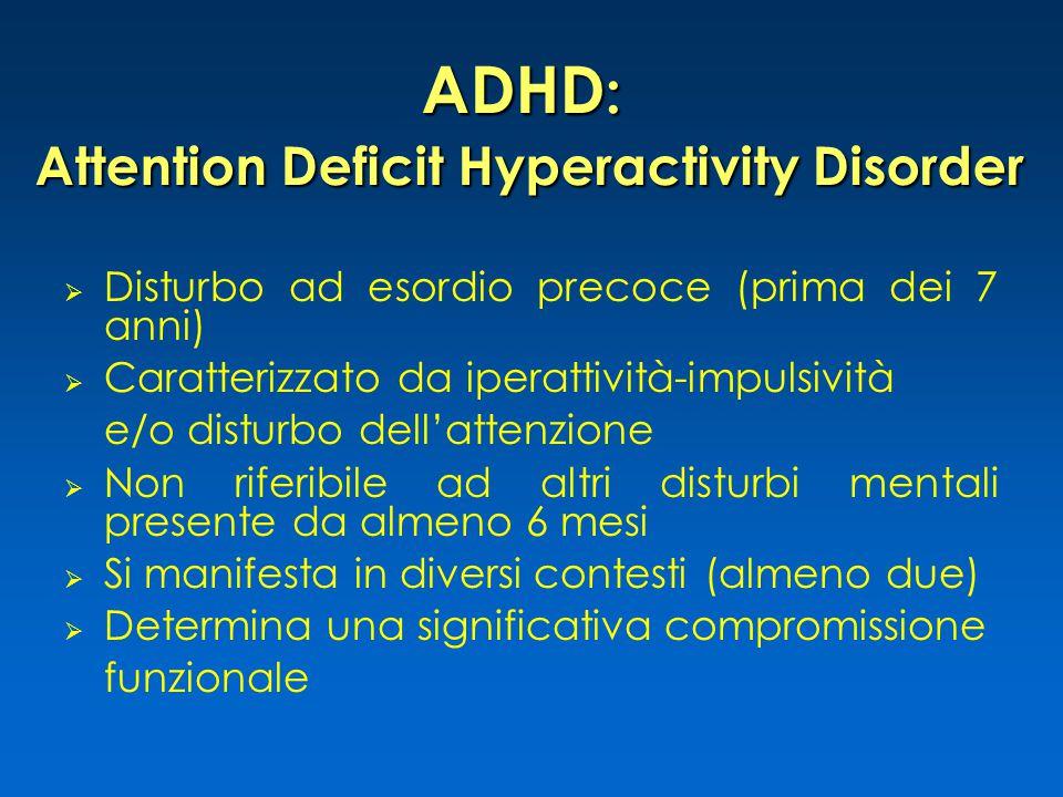 ADHD : Attention Deficit Hyperactivity Disorder  Disturbo ad esordio precoce (prima dei 7 anni)  Caratterizzato da iperattività-impulsività e/o disturbo dell'attenzione  Non riferibile ad altri disturbi mentali presente da almeno 6 mesi  Si manifesta in diversi contesti (almeno due)  Determina una significativa compromissione funzionale