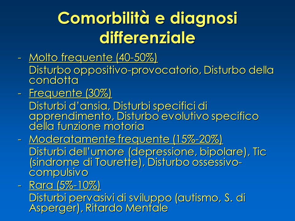 Comorbilità e diagnosi differenziale -Molto frequente (40-50%) Disturbo oppositivo-provocatorio, Disturbo della condotta -Frequente (30%) Disturbi d'a