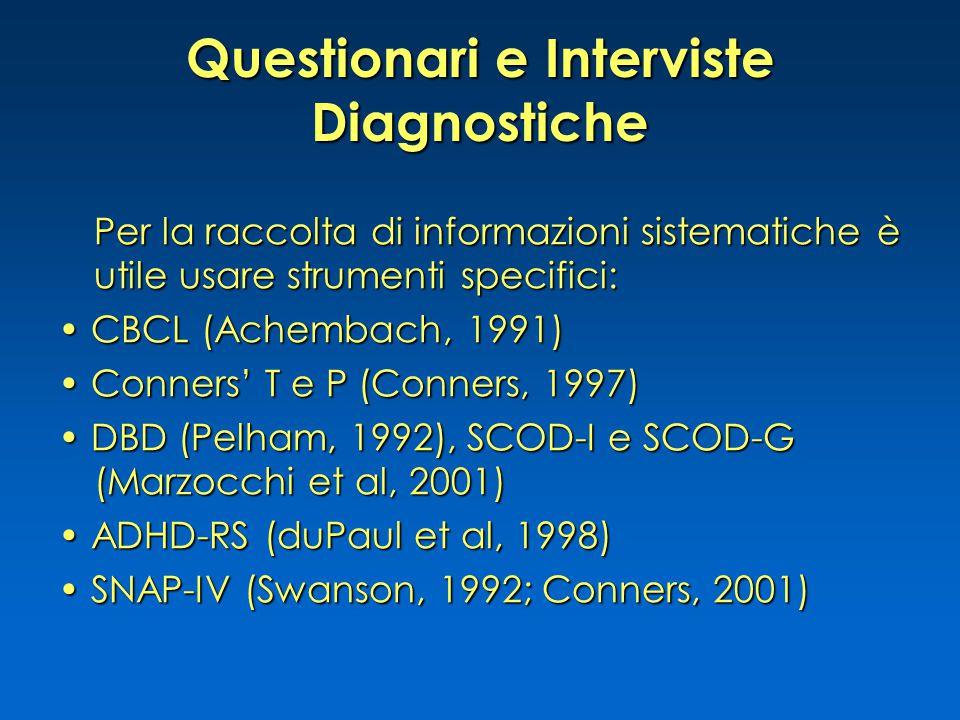 Questionari e Interviste Diagnostiche Per la raccolta di informazioni sistematiche è utile usare strumenti specifici: CBCL (Achembach, 1991) CBCL (Achembach, 1991) Conners' T e P (Conners, 1997) Conners' T e P (Conners, 1997) DBD (Pelham, 1992), SCOD-I e SCOD-G (Marzocchi et al, 2001) DBD (Pelham, 1992), SCOD-I e SCOD-G (Marzocchi et al, 2001) ADHD-RS (duPaul et al, 1998) ADHD-RS (duPaul et al, 1998) SNAP-IV (Swanson, 1992; Conners, 2001) SNAP-IV (Swanson, 1992; Conners, 2001)