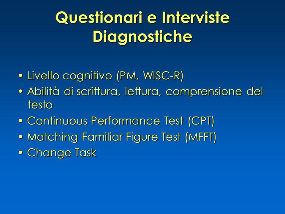 Questionari e Interviste Diagnostiche Livello cognitivo (PM, WISC-R) Livello cognitivo (PM, WISC-R) Abilità di scrittura, lettura, comprensione del testo Abilità di scrittura, lettura, comprensione del testo Continuous Performance Test (CPT) Continuous Performance Test (CPT) Matching Familiar Figure Test (MFFT) Matching Familiar Figure Test (MFFT) Change Task Change Task