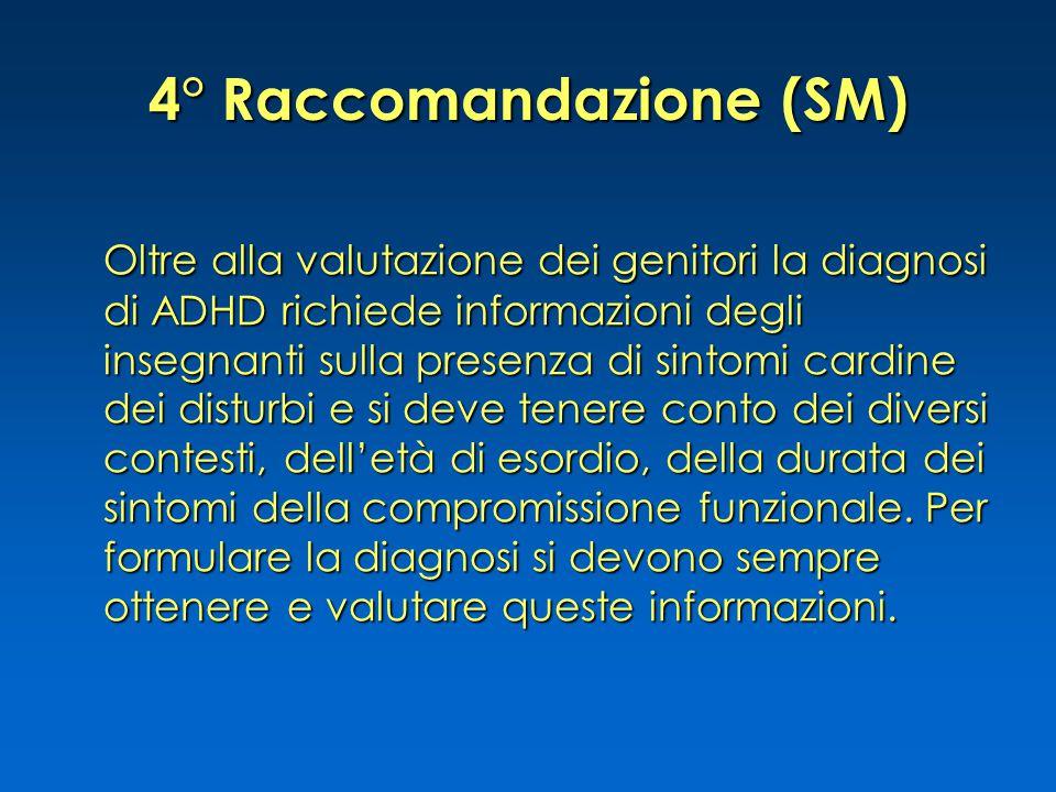 4° Raccomandazione (SM) Oltre alla valutazione dei genitori la diagnosi di ADHD richiede informazioni degli insegnanti sulla presenza di sintomi cardi
