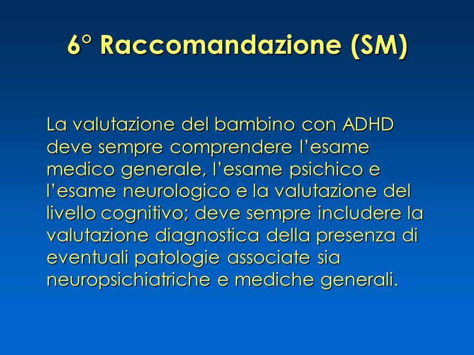 6° Raccomandazione (SM) La valutazione del bambino con ADHD deve sempre comprendere l'esame medico generale, l'esame psichico e l'esame neurologico e la valutazione del livello cognitivo; deve sempre includere la valutazione diagnostica della presenza di eventuali patologie associate sia neuropsichiatriche e mediche generali.