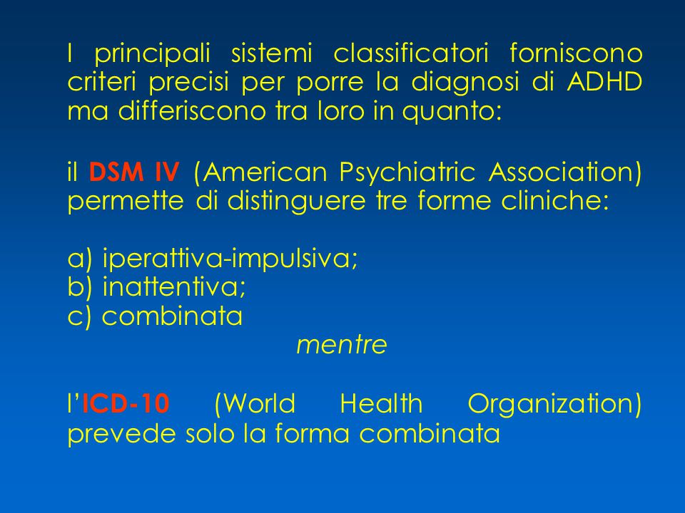 I principali sistemi classificatori forniscono criteri precisi per porre la diagnosi di ADHD ma differiscono tra loro in quanto: il DSM IV (American Psychiatric Association) permette di distinguere tre forme cliniche: a) iperattiva-impulsiva; b) inattentiva; c) combinata mentre l' ICD-10 (World Health Organization) prevede solo la forma combinata