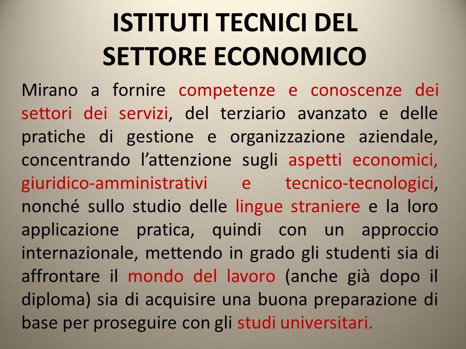 ISTITUTI TECNICI DEL SETTORE ECONOMICO Mirano a fornire competenze e conoscenze dei settori dei servizi, del terziario avanzato e delle pratiche di ge