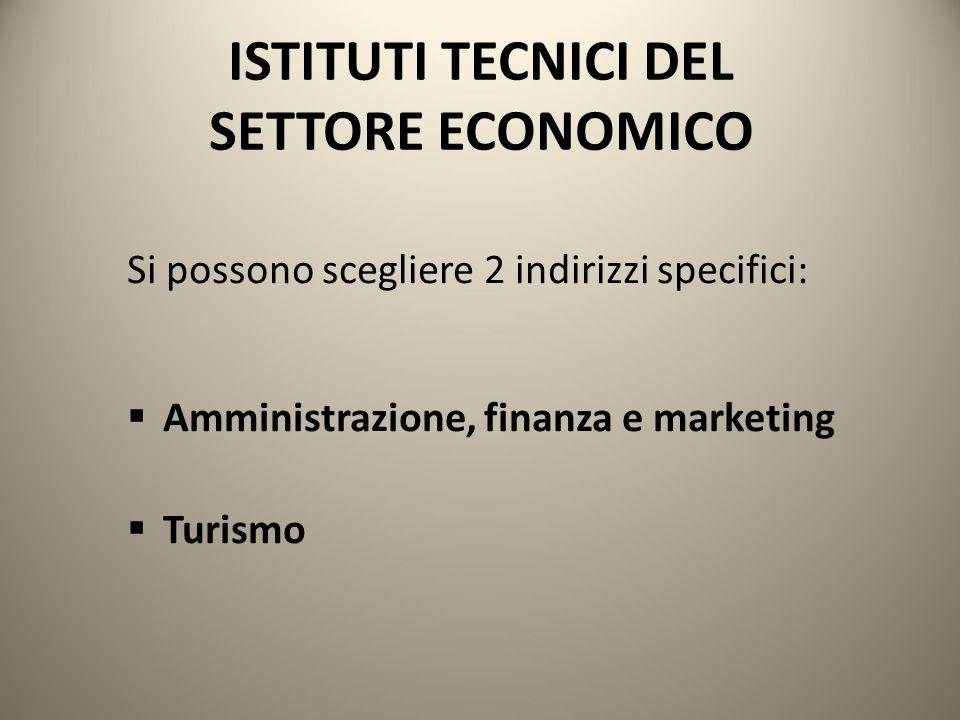 ISTITUTI TECNICI DEL SETTORE ECONOMICO Si possono scegliere 2 indirizzi specifici:  Amministrazione, finanza e marketing  Turismo