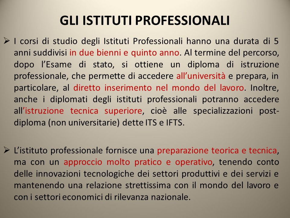 GLI ISTITUTI PROFESSIONALI  I corsi di studio degli Istituti Professionali hanno una durata di 5 anni suddivisi in due bienni e quinto anno. Al termi