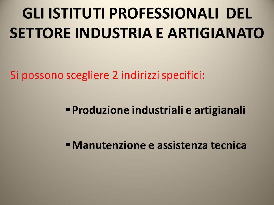 GLI ISTITUTI PROFESSIONALI DEL SETTORE INDUSTRIA E ARTIGIANATO Si possono scegliere 2 indirizzi specifici:  Produzione industriali e artigianali  Ma