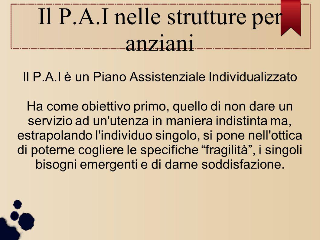 Il P.A.I nelle strutture per anziani Il P.A.I è un Piano Assistenziale Individualizzato Ha come obiettivo primo, quello di non dare un servizio ad un'