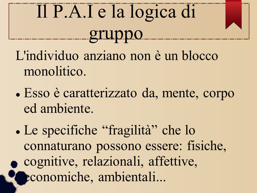 """Il P.A.I e la logica di gruppo L'individuo anziano non è un blocco monolitico. Esso è caratterizzato da, mente, corpo ed ambiente. Le specifiche """"frag"""