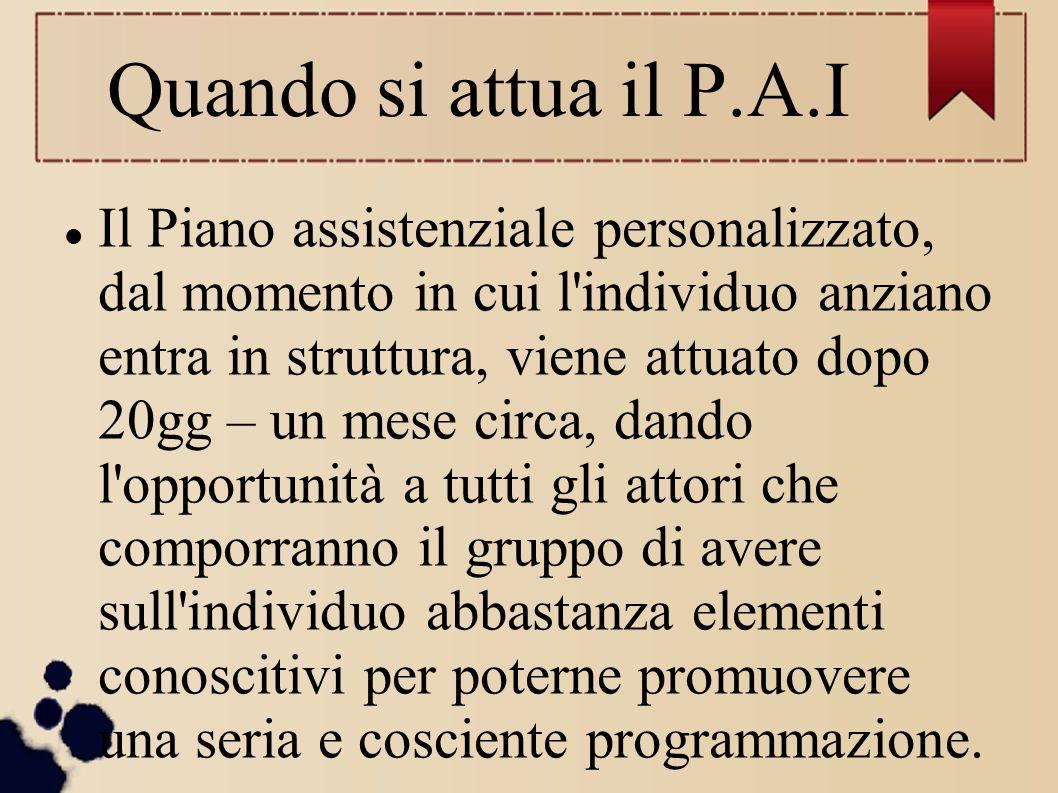 Quando si attua il P.A.I Il Piano assistenziale personalizzato, dal momento in cui l'individuo anziano entra in struttura, viene attuato dopo 20gg – u