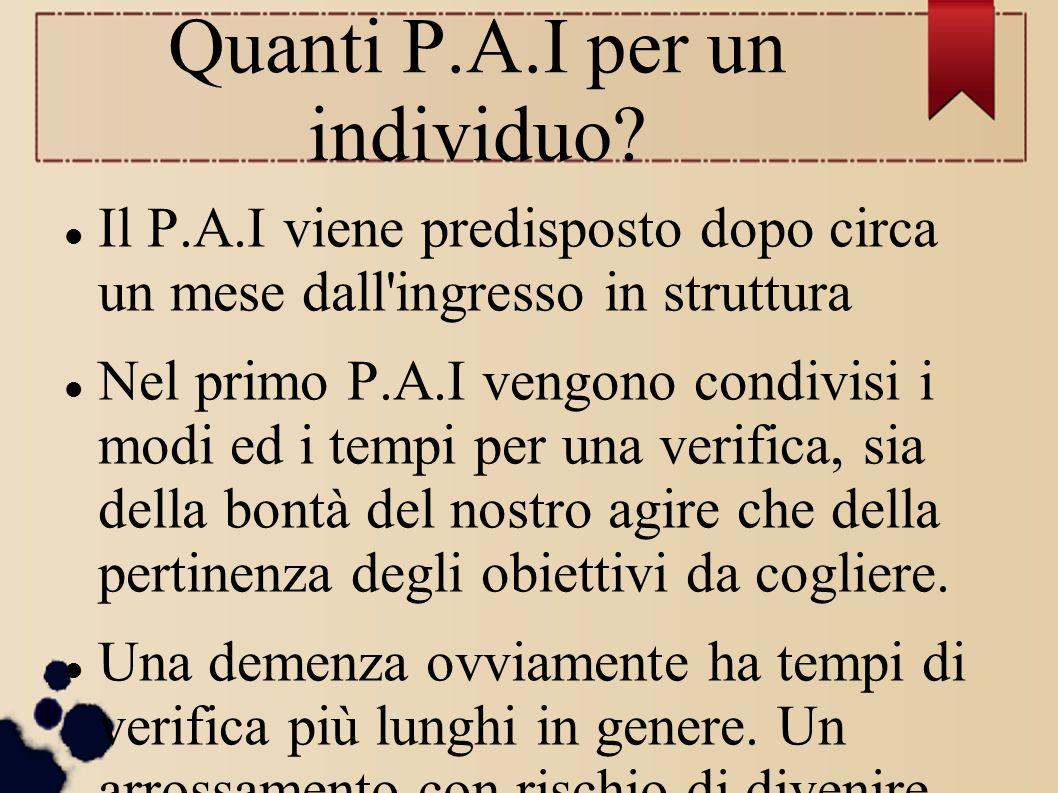 Quanti P.A.I per un individuo? Il P.A.I viene predisposto dopo circa un mese dall'ingresso in struttura Nel primo P.A.I vengono condivisi i modi ed i