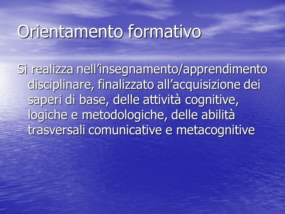 Orientamento formativo Si realizza nell'insegnamento/apprendimento disciplinare, finalizzato all'acquisizione dei saperi di base, delle attività cogni
