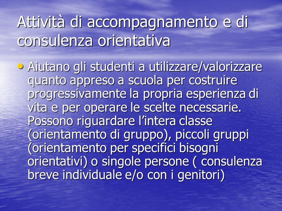 Attività di accompagnamento e di consulenza orientativa Aiutano gli studenti a utilizzare/valorizzare quanto appreso a scuola per costruire progressiv