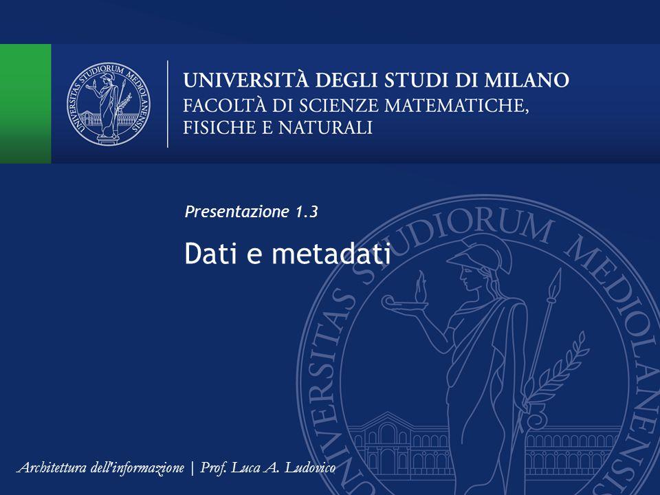 Dati e metadati Presentazione 1.3 Architettura dell informazione | Prof. Luca A. Ludovico