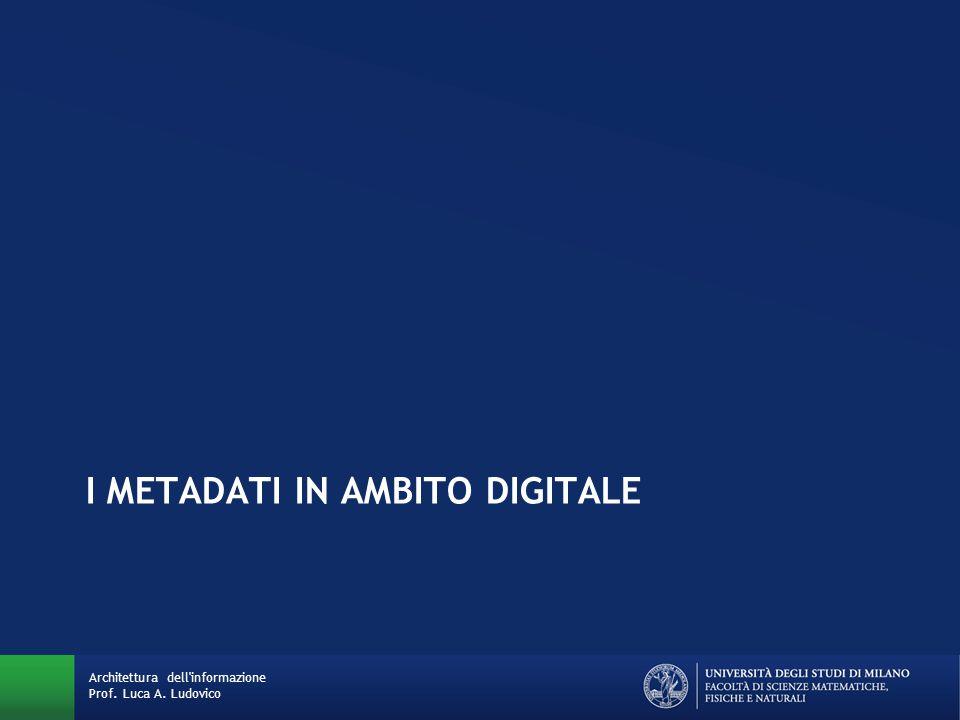 I METADATI IN AMBITO DIGITALE Architettura dell informazione Prof. Luca A. Ludovico