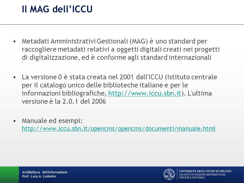Il MAG dell'ICCU Metadati Amministrativi Gestionali (MAG) è uno standard per raccogliere metadati relativi a oggetti digitali creati nei progetti di digitalizzazione, ed è conforme agli standard internazionali La versione 0 è stata creata nel 2001 dall ICCU (Istituto centrale per il catalogo unico delle biblioteche italiane e per le informazioni bibliografiche, http://www.iccu.sbn.it).