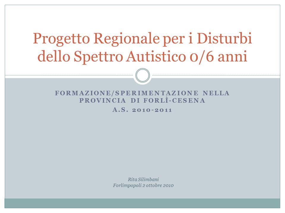 FORMAZIONE/SPERIMENTAZIONE NELLA PROVINCIA DI FORLÌ-CESENA A.S. 2010-2011 Progetto Regionale per i Disturbi dello Spettro Autistico 0/6 anni Rita Sili