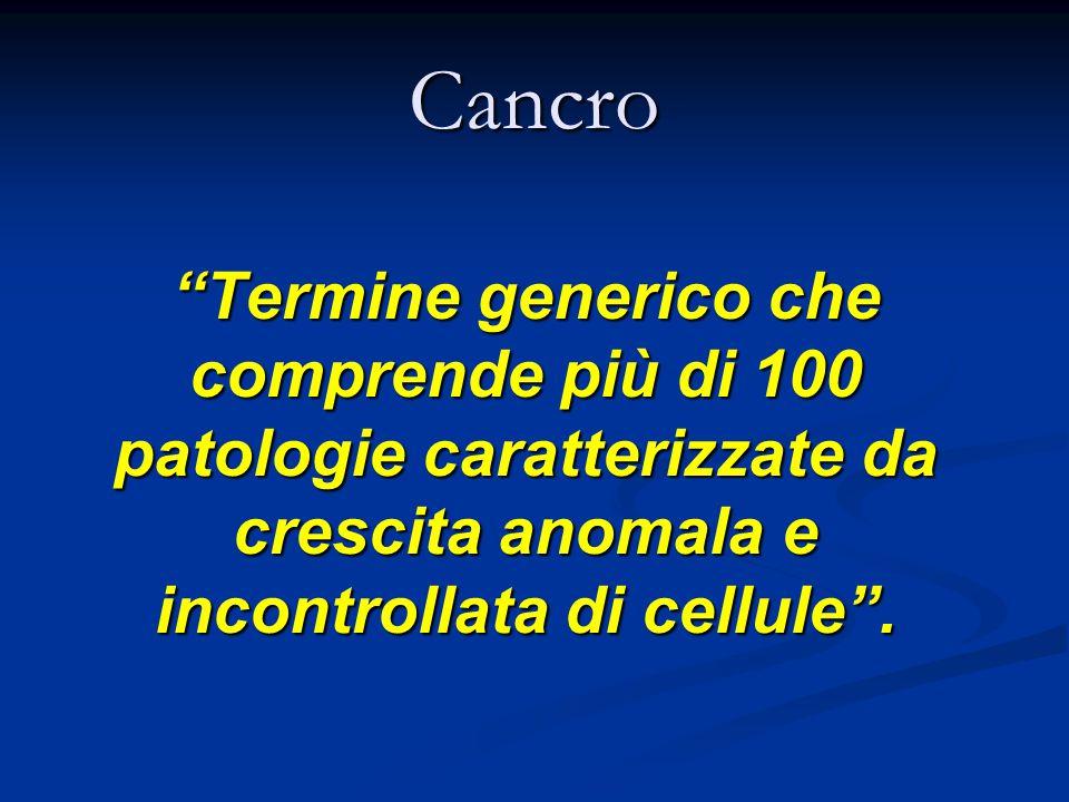 Cancro Termine generico che comprende più di 100 patologie caratterizzate da crescita anomala e incontrollata di cellule .