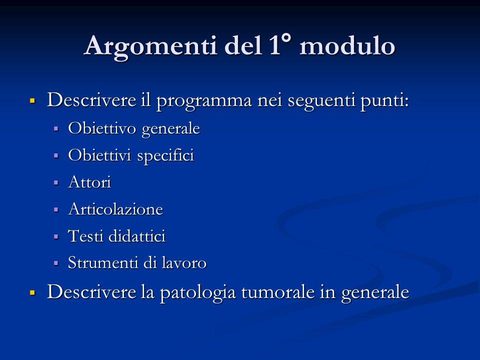 Argomenti del 1° modulo  Descrivere il programma nei seguenti punti:  Obiettivo generale  Obiettivi specifici  Attori  Articolazione  Testi didattici  Strumenti di lavoro  Descrivere la patologia tumorale in generale