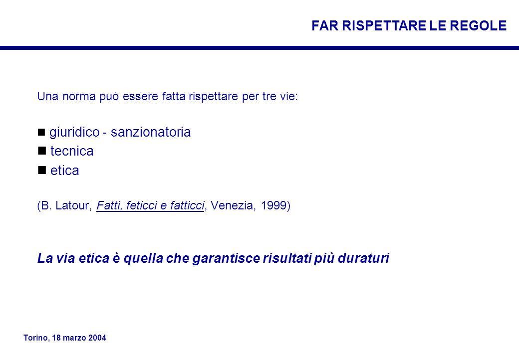 Torino, 18 marzo 2004 Una norma può essere fatta rispettare per tre vie: giuridico - sanzionatoria tecnica etica (B.
