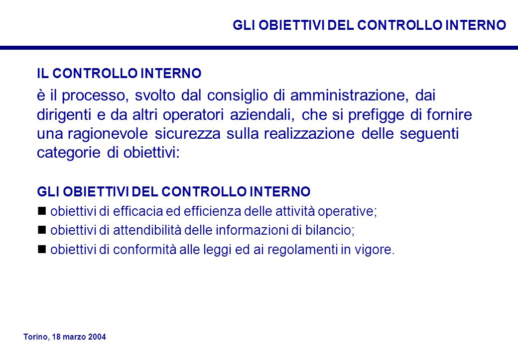 Torino, 18 marzo 2004 IL CONTROLLO INTERNO è il processo, svolto dal consiglio di amministrazione, dai dirigenti e da altri operatori aziendali, che si prefigge di fornire una ragionevole sicurezza sulla realizzazione delle seguenti categorie di obiettivi: GLI OBIETTIVI DEL CONTROLLO INTERNO obiettivi di efficacia ed efficienza delle attività operative; obiettivi di attendibilità delle informazioni di bilancio; obiettivi di conformità alle leggi ed ai regolamenti in vigore.