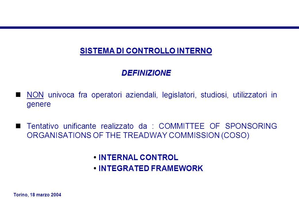 Torino, 18 marzo 2004 SISTEMA DI CONTROLLO INTERNO DEFINIZIONE NON univoca fra operatori aziendali, legislatori, studiosi, utilizzatori in genere Tentativo unificante realizzato da : COMMITTEE OF SPONSORING ORGANISATIONS OF THE TREADWAY COMMISSION (COSO)  INTERNAL CONTROL  INTEGRATED FRAMEWORK