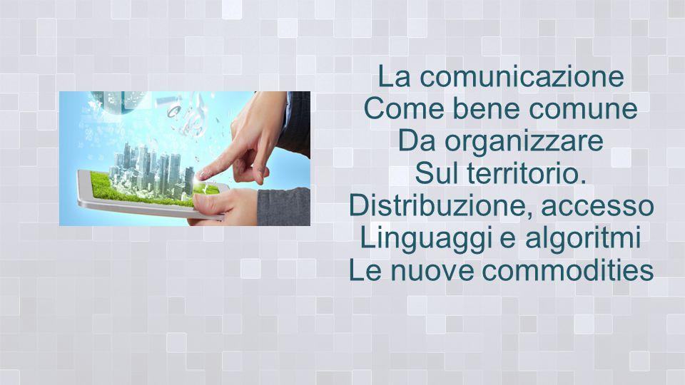La comunicazione Come bene comune Da organizzare Sul territorio.