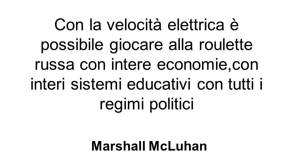 Con la velocità elettrica è possibile giocare alla roulette russa con intere economie,con interi sistemi educativi con tutti i regimi politici Marshall McLuhan