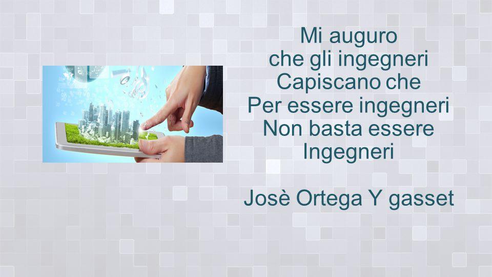 Mi auguro che gli ingegneri Capiscano che Per essere ingegneri Non basta essere Ingegneri Josè Ortega Y gasset
