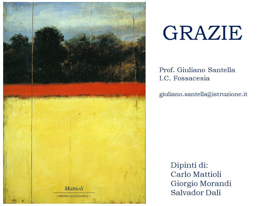 GRAZIE Dipinti di: Carlo Mattioli Giorgio Morandi Salvador Dalì Prof. Giuliano Santella I.C. Fossacesia giuliano.santella@istruzione.it