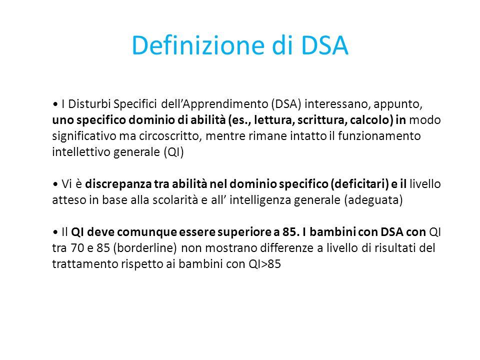 Definizione di DSA I Disturbi Specifici dell'Apprendimento (DSA) interessano, appunto, uno specifico dominio di abilità (es., lettura, scrittura, calcolo) in modo significativo ma circoscritto, mentre rimane intatto il funzionamento intellettivo generale (QI) Vi è discrepanza tra abilità nel dominio specifico (deficitari) e il livello atteso in base alla scolarità e all' intelligenza generale (adeguata) Il QI deve comunque essere superiore a 85.