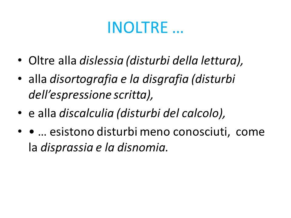 INOLTRE … Oltre alla dislessia (disturbi della lettura), alla disortografia e la disgrafia (disturbi dell'espressione scritta), e alla discalculia (di