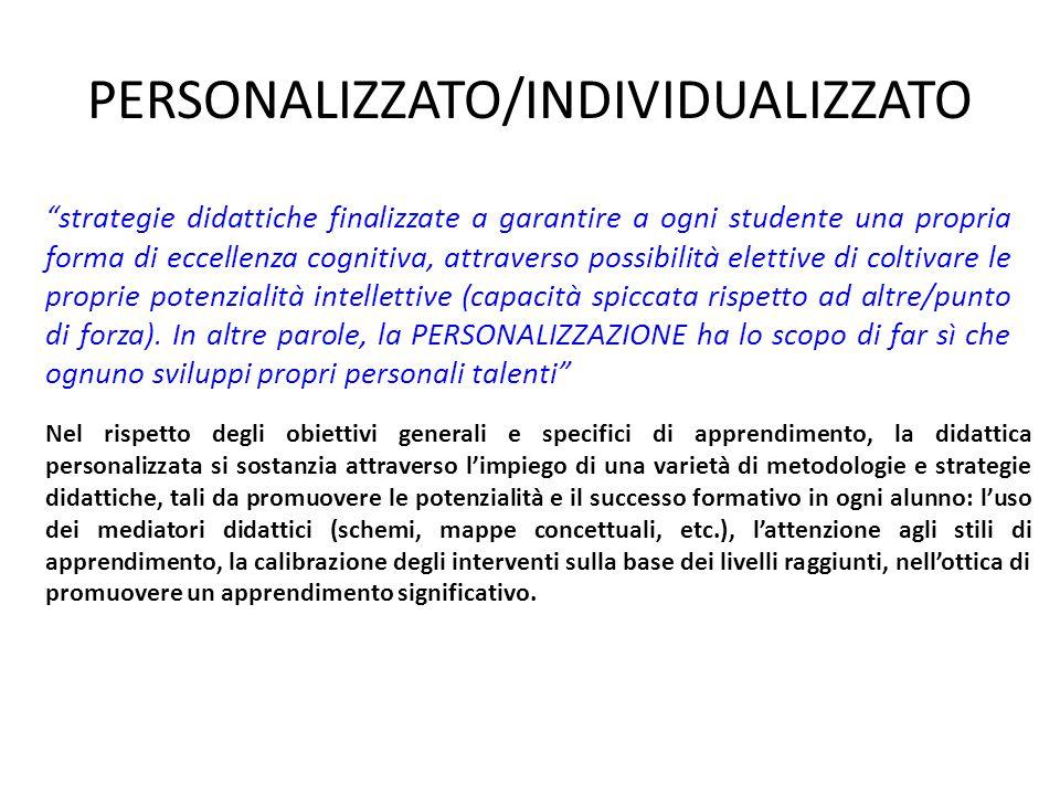 PERSONALIZZATO/INDIVIDUALIZZATO strategie didattiche finalizzate a garantire a ogni studente una propria forma di eccellenza cognitiva, attraverso possibilità elettive di coltivare le proprie potenzialità intellettive (capacità spiccata rispetto ad altre/punto di forza).