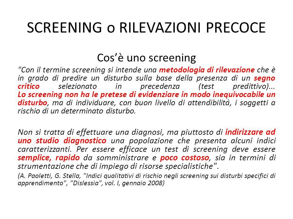 SCREENING o RILEVAZIONI PRECOCE Cos'è uno screening Con il termine screening si intende una metodologia di rilevazione che è in grado di predire un disturbo sulla base della presenza di un segno critico selezionato in precedenza (test predittivo)...