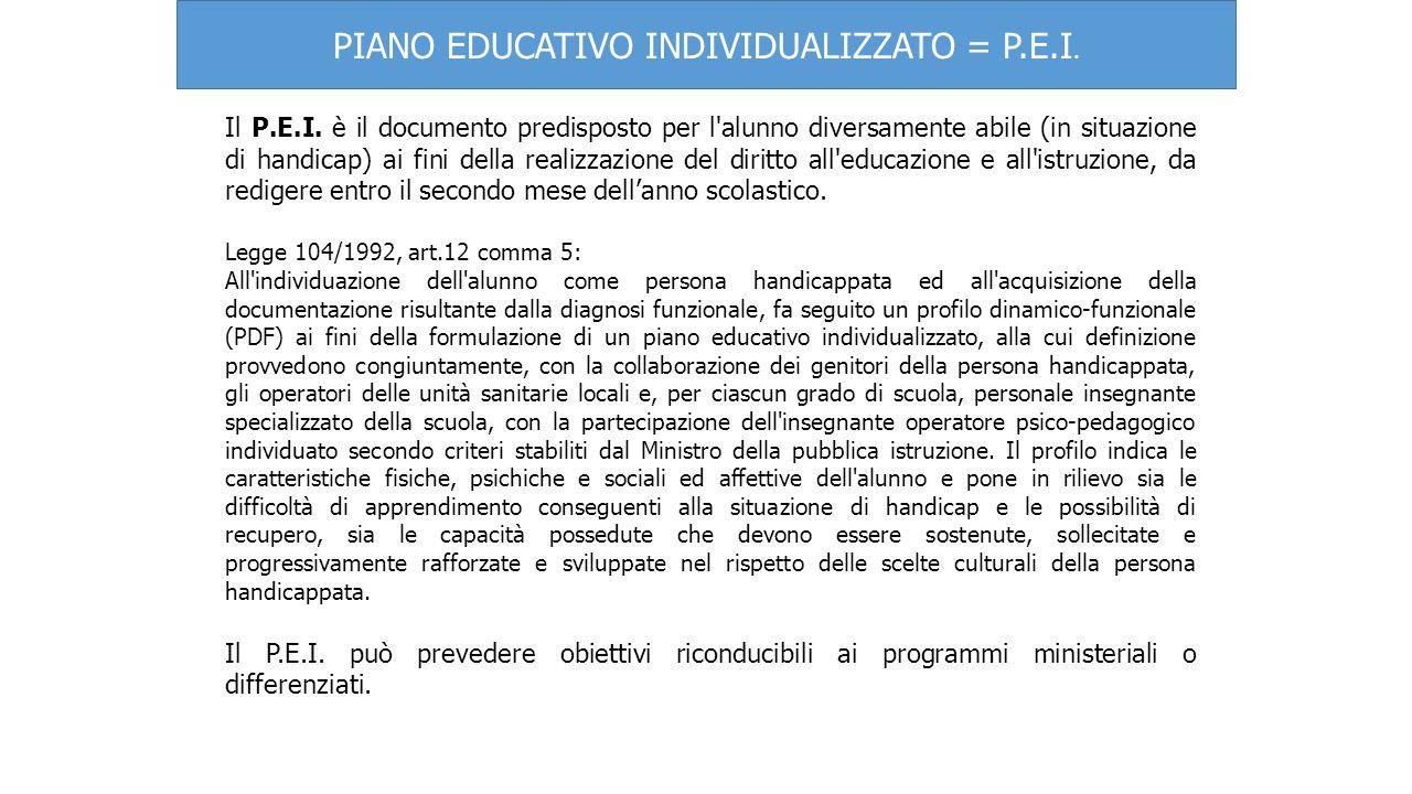 PIANO EDUCATIVO INDIVIDUALIZZATO = P.E.I. Il P.E.I. è il documento predisposto per l'alunno diversamente abile (in situazione di handicap) ai fini del