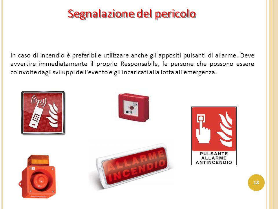 In caso di incendio è preferibile utilizzare anche gli appositi pulsanti di allarme. Deve avvertire immediatamente il proprio Responsabile, le persone
