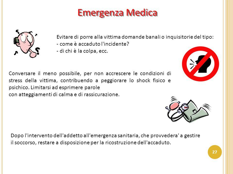 Emergenza Medica Evitare di porre alla vittima domande banali o inquisitorie del tipo: - come è accaduto l'incidente? - di chi è la colpa, ecc. Conver
