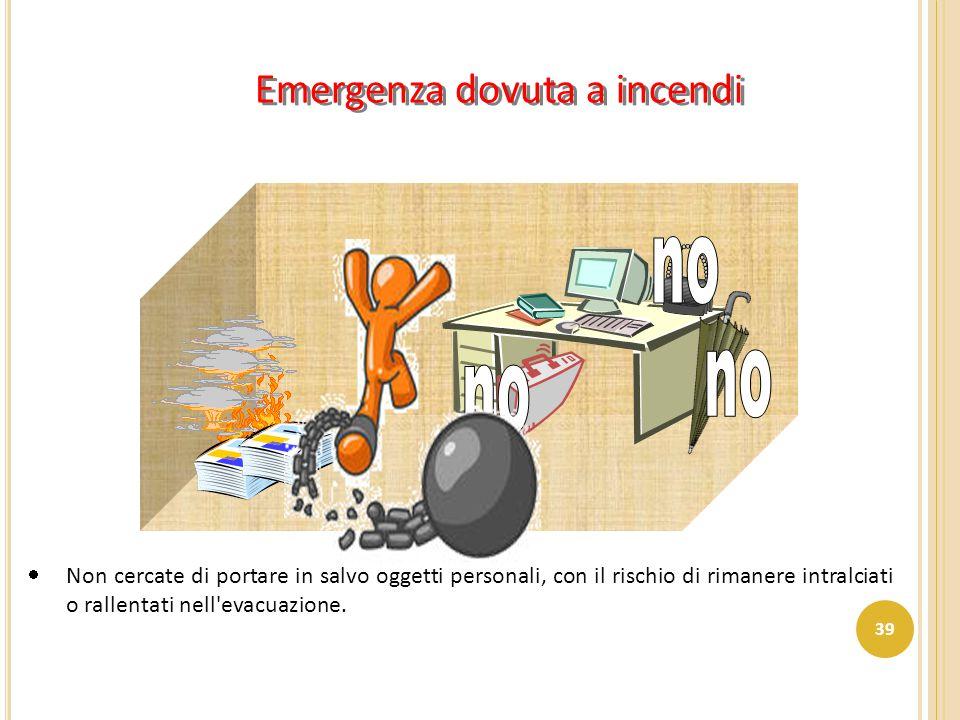 Emergenza dovuta a incendi  Non cercate di portare in salvo oggetti personali, con il rischio di rimanere intralciati o rallentati nell'evacuazione.