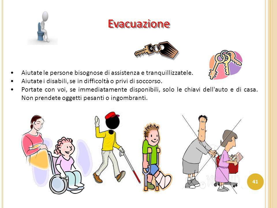 Aiutate le persone bisognose di assistenza e tranquillizzatele. Aiutate i disabili, se in difficoltà o privi di soccorso. Portate con voi, se immediat