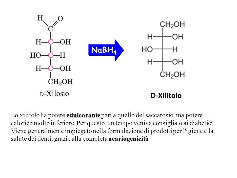 NaBH 4 D-Xilitolo edulcorante acariogenicità Lo xilitolo ha potere edulcorante pari a quello del saccarosio, ma potere calorico molto inferiore. Per q