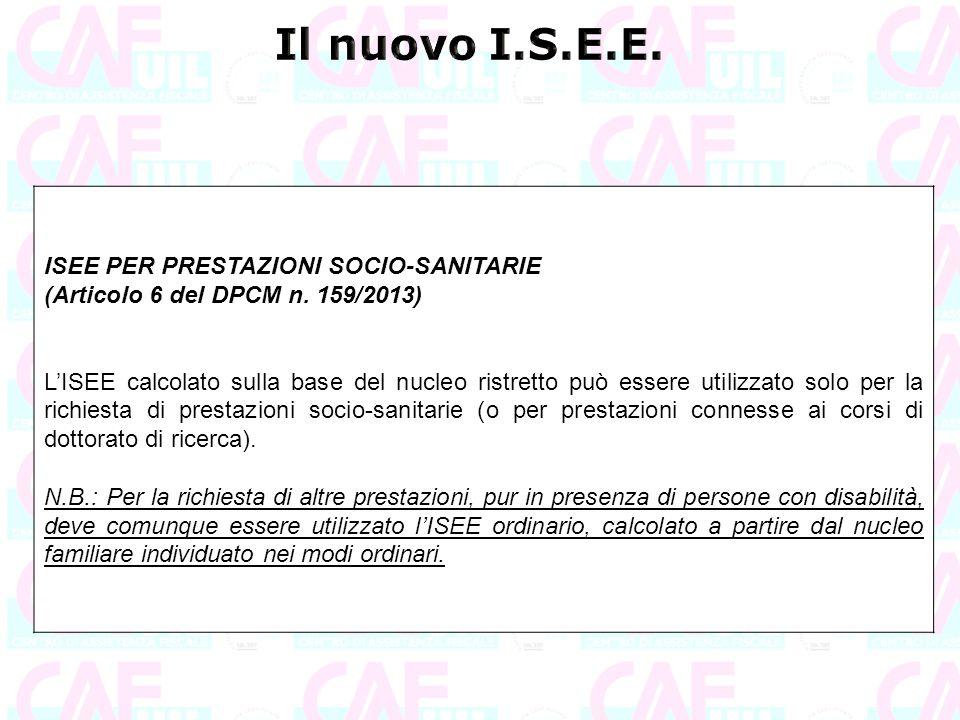 ISEE PER PRESTAZIONI SOCIO-SANITARIE (Articolo 6 del DPCM n. 159/2013) L'ISEE calcolato sulla base del nucleo ristretto può essere utilizzato solo per
